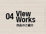 04 作品のご紹介 View Works